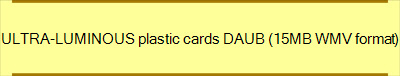 ULTRA-LUMINOUS plastic cards DAUB (15MB WMV format)