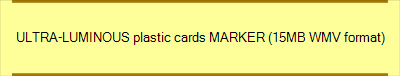 ULTRA-LUMINOUS plastic cards MARKER (15MB WMV format)