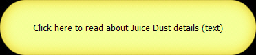 Click here to read about Juice Dust details (text)